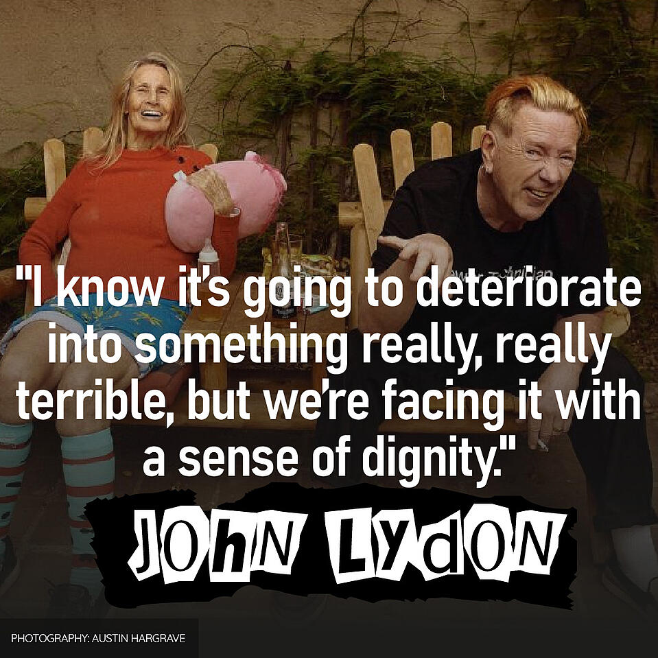 """""""I know it's going to deteriorate into something really, really terrible, but we're facing it with a sense of dignity."""" - John Lydon"""